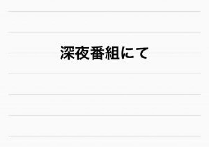 ☆深夜番組にて☆